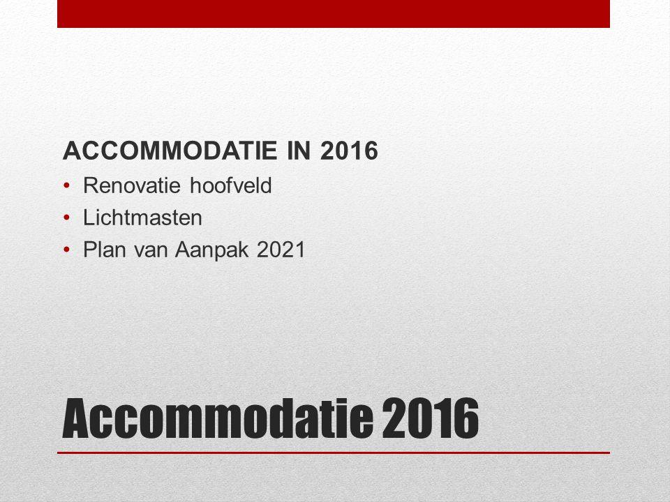 Accommodatie 2016 ACCOMMODATIE IN 2016 Renovatie hoofveld Lichtmasten Plan van Aanpak 2021