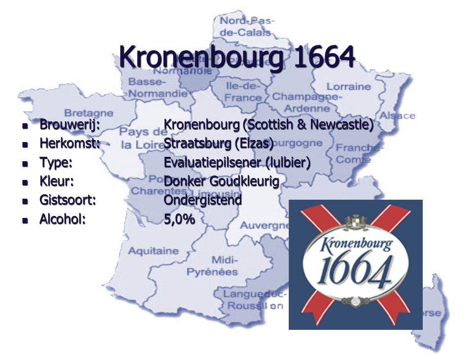 Kronenbourg 1664 Brouwerij: Kronenbourg (Scottish & Newcastle) Brouwerij: Kronenbourg (Scottish & Newcastle) Herkomst:Straatsburg (Elzas) Herkomst:Straatsburg (Elzas) Type:Evaluatiepilsener (lulbier) Type:Evaluatiepilsener (lulbier) Kleur:Donker Goudkleurig Kleur:Donker Goudkleurig Gistsoort:Ondergistend Gistsoort:Ondergistend Alcohol:5,0% Alcohol:5,0%