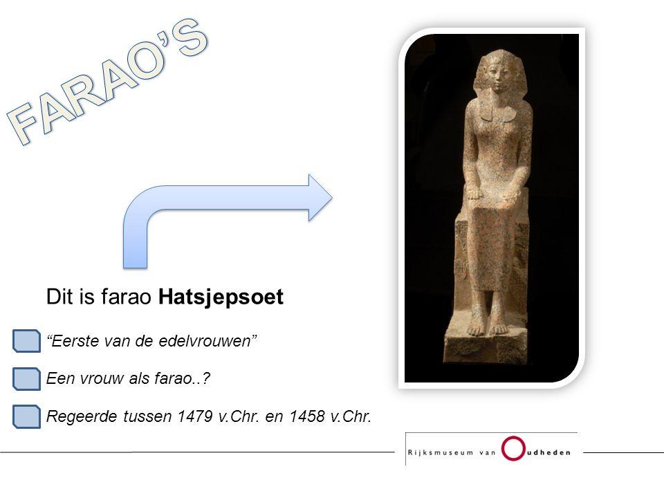 Dit is farao Hatsjepsoet Eerste van de edelvrouwen Een vrouw als farao...