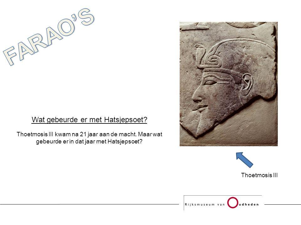 Wat gebeurde er met Hatsjepsoet. Thoetmosis III kwam na 21 jaar aan de macht.