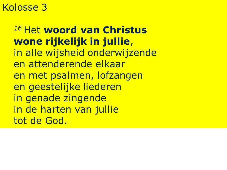 Kolosse 3 16 Het woord van Christus wone rijkelijk in jullie, in alle wijsheid onderwijzende en attenderende elkaar en met psalmen, lofzangen en geest