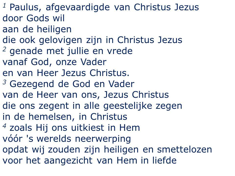 1 Paulus, afgevaardigde van Christus Jezus door Gods wil aan de heiligen die ook gelovigen zijn in Christus Jezus 2 genade met jullie en vrede vanaf God, onze Vader en van Heer Jezus Christus.