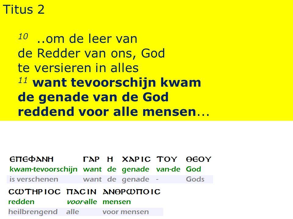 Titus 2 10..om de leer van de Redder van ons, God te versieren in alles 11 want tevoorschijn kwam de genade van de God reddend voor alle mensen...