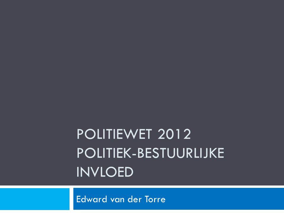 POLITIEWET 2012 POLITIEK-BESTUURLIJKE INVLOED Edward van der Torre