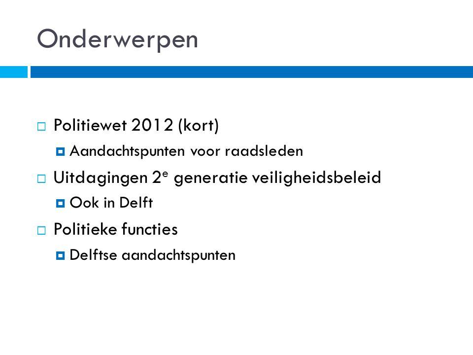 Onderwerpen  Politiewet 2012 (kort)  Aandachtspunten voor raadsleden  Uitdagingen 2 e generatie veiligheidsbeleid  Ook in Delft  Politieke functies  Delftse aandachtspunten