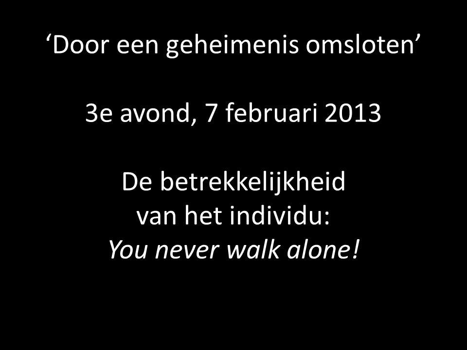 'Door een geheimenis omsloten' 3e avond, 7 februari 2013 De betrekkelijkheid van het individu: You never walk alone!