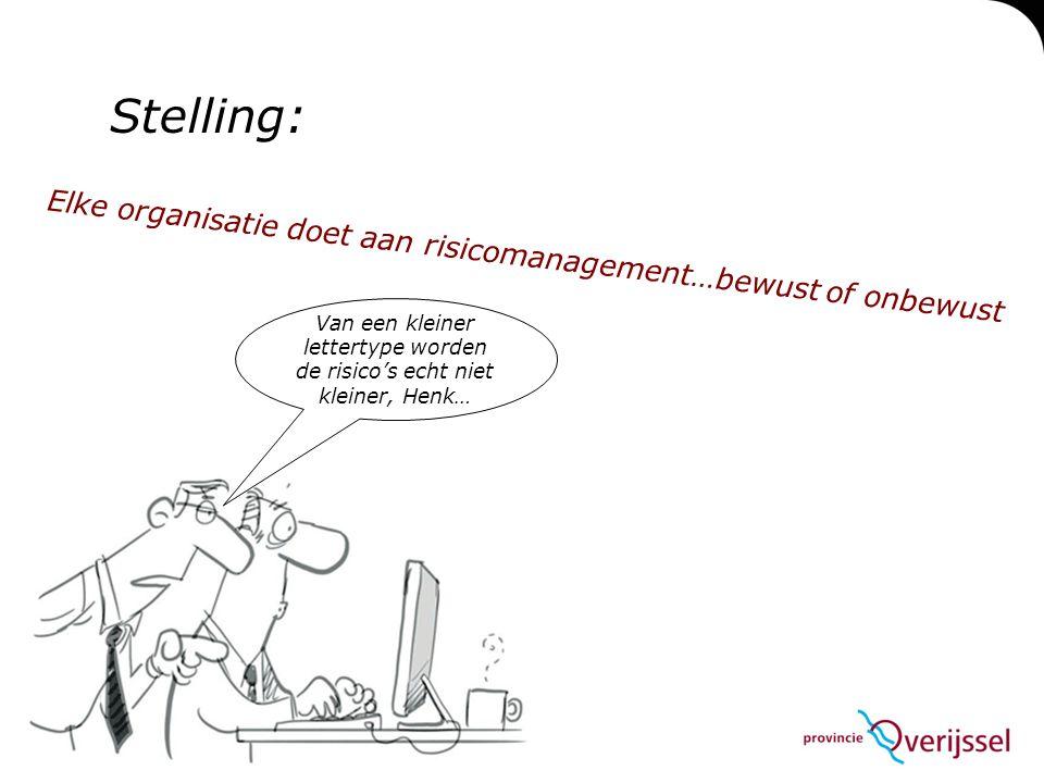 Elke organisatie doet aan risicomanagement…bewust of onbewust Van een kleiner lettertype worden de risico's echt niet kleiner, Henk… Stelling: