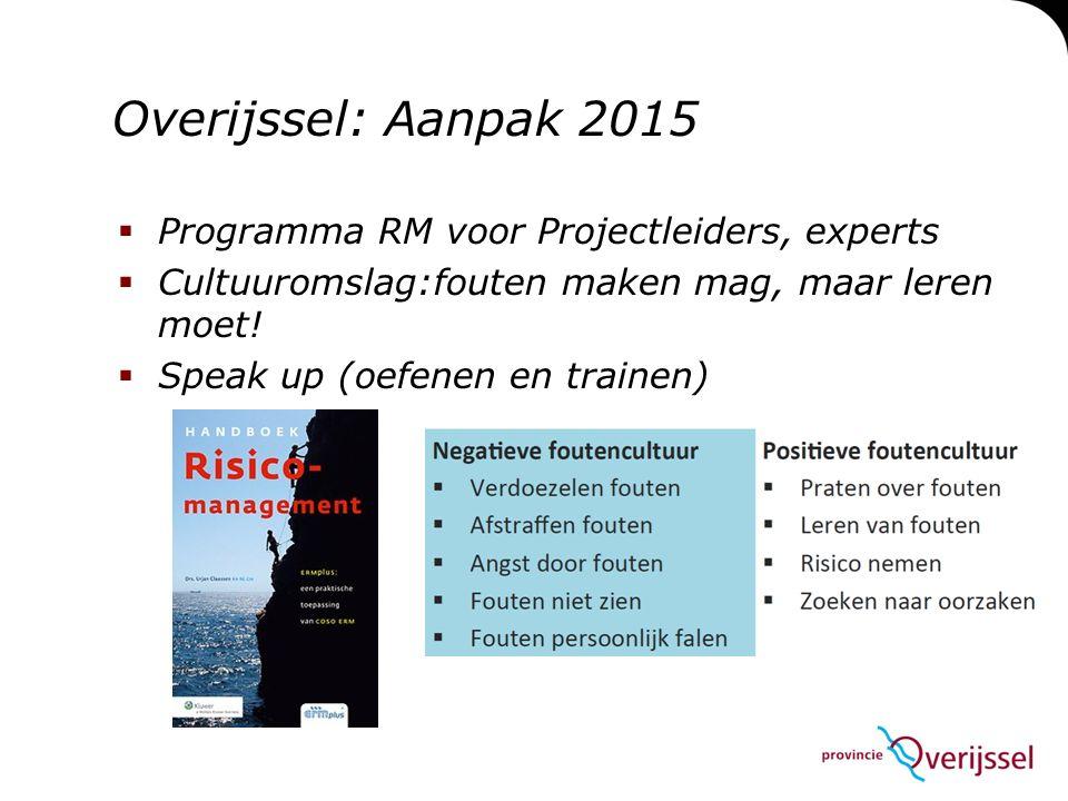  Programma RM voor Projectleiders, experts  Cultuuromslag:fouten maken mag, maar leren moet!  Speak up (oefenen en trainen) Overijssel: Aanpak 2015