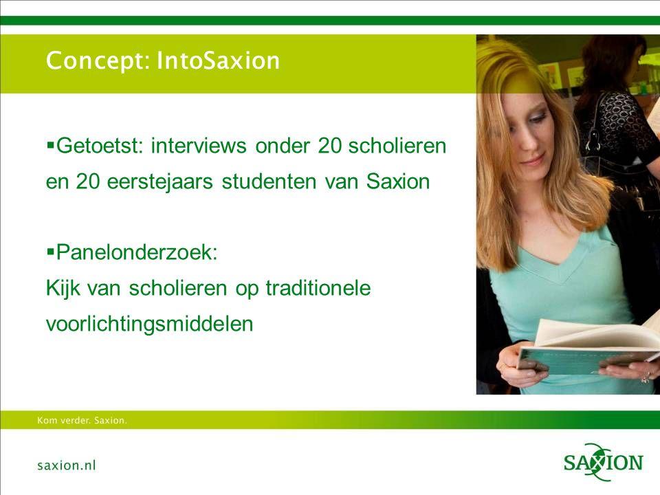 Concept: IntoSaxion  Getoetst: interviews onder 20 scholieren en 20 eerstejaars studenten van Saxion  Panelonderzoek: Kijk van scholieren op traditionele voorlichtingsmiddelen