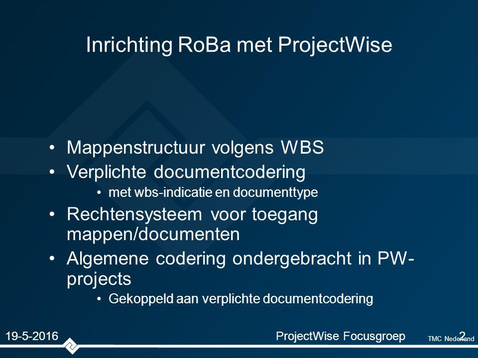TMC Nederland Inrichting RoBa met ProjectWise Mappenstructuur volgens WBS Verplichte documentcodering met wbs-indicatie en documenttype Rechtensysteem voor toegang mappen/documenten Algemene codering ondergebracht in PW- projects Gekoppeld aan verplichte documentcodering ProjectWise Focusgroep2 19-5-2016