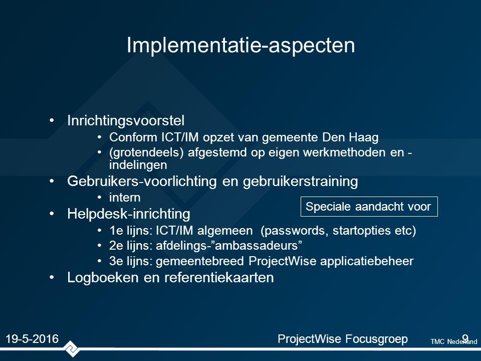 TMC Nederland Implementatie-aspecten Inrichtingsvoorstel Conform ICT/IM opzet van gemeente Den Haag (grotendeels) afgestemd op eigen werkmethoden en - indelingen Gebruikers-voorlichting en gebruikerstraining intern Helpdesk-inrichting 1e lijns: ICT/IM algemeen (passwords, startopties etc) 2e lijns: afdelings- ambassadeurs 3e lijns: gemeentebreed ProjectWise applicatiebeheer Logboeken en referentiekaarten ProjectWise Focusgroep9 19-5-2016 Speciale aandacht voor