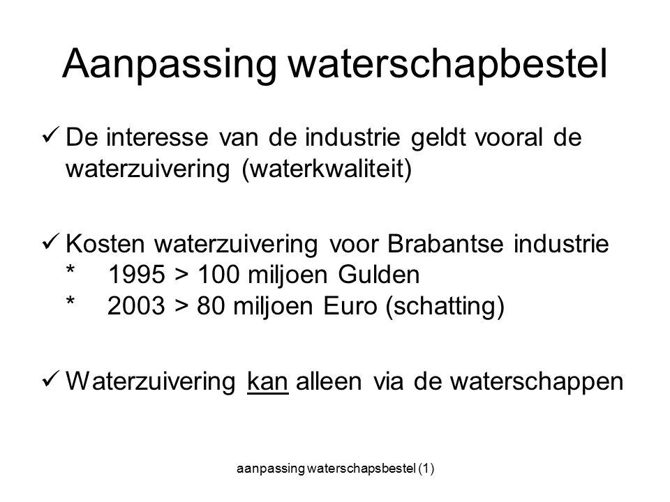 aanpassing waterschapsbestel (1) Aanpassing waterschapbestel De interesse van de industrie geldt vooral de waterzuivering (waterkwaliteit) Kosten waterzuivering voor Brabantse industrie * 1995 > 100 miljoen Gulden * 2003 > 80 miljoen Euro (schatting) Waterzuivering kan alleen via de waterschappen