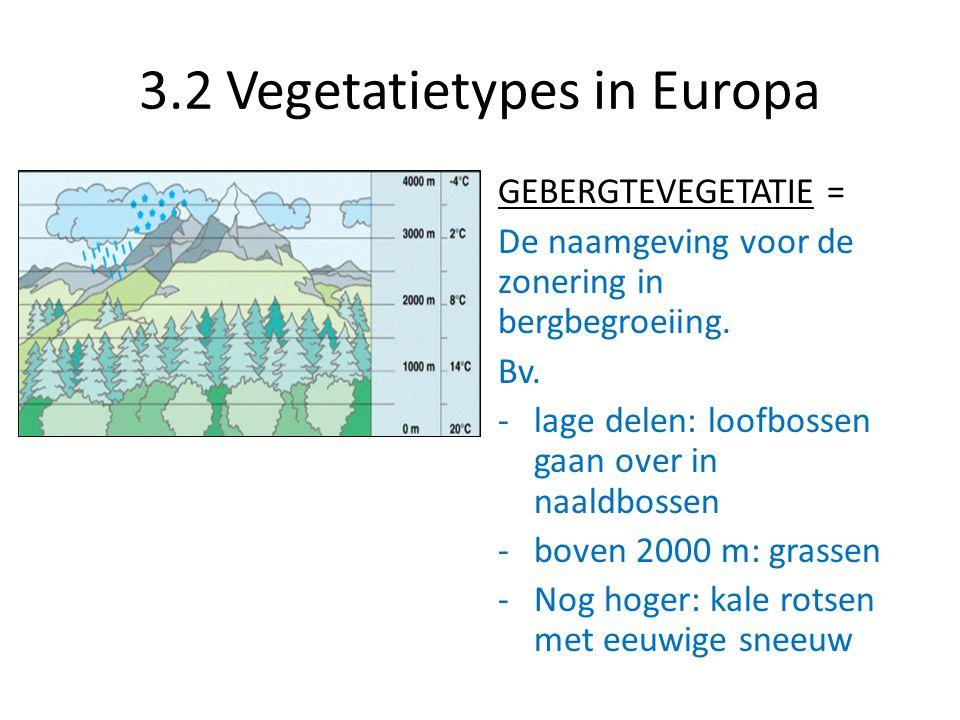 3.2 Vegetatietypes in Europa GEBERGTEVEGETATIE = De naamgeving voor de zonering in bergbegroeiing. Bv. -lage delen: loofbossen gaan over in naaldbosse