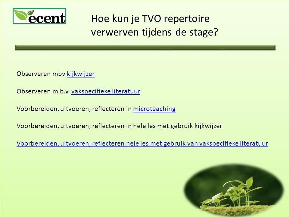 Hoe kun je TVO repertoire verwerven tijdens de stage? Observeren mbv kijkwijzerkijkwijzer Observeren m.b.v. vakspecifieke literatuurvakspecifieke lite