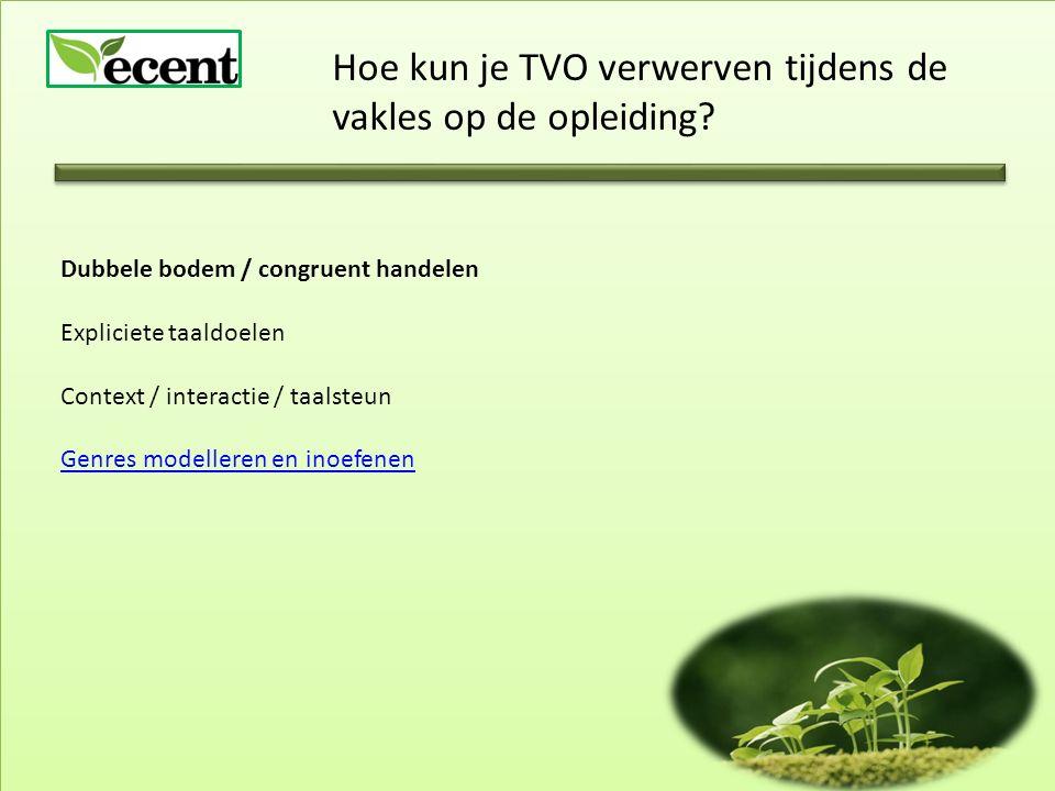 Hoe kun je TVO verwerven tijdens de vakles op de opleiding? Dubbele bodem / congruent handelen Expliciete taaldoelen Context / interactie / taalsteun