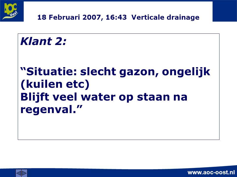 www.aoc-oost.nl 18 Februari 2007, 16:43 Verticale drainage Klant 2: Situatie: slecht gazon, ongelijk (kuilen etc) Blijft veel water op staan na regenval.
