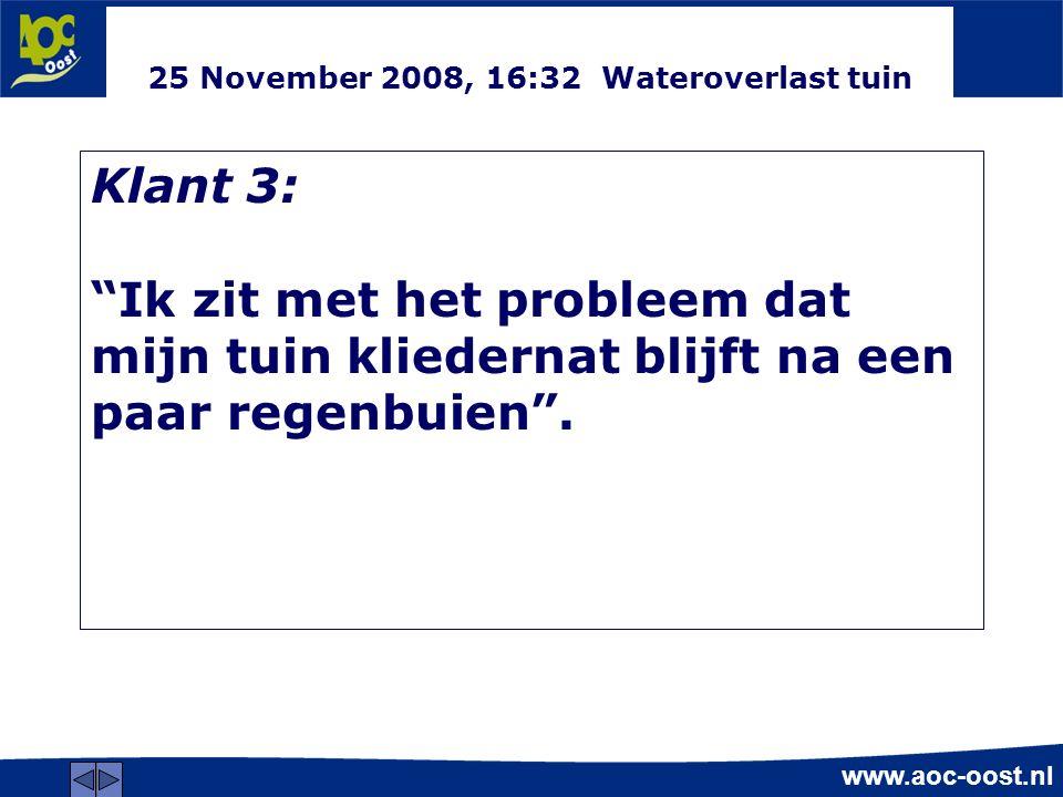 www.aoc-oost.nl 25 November 2008, 16:32 Wateroverlast tuin Klant 3: Ik zit met het probleem dat mijn tuin kliedernat blijft na een paar regenbuien .