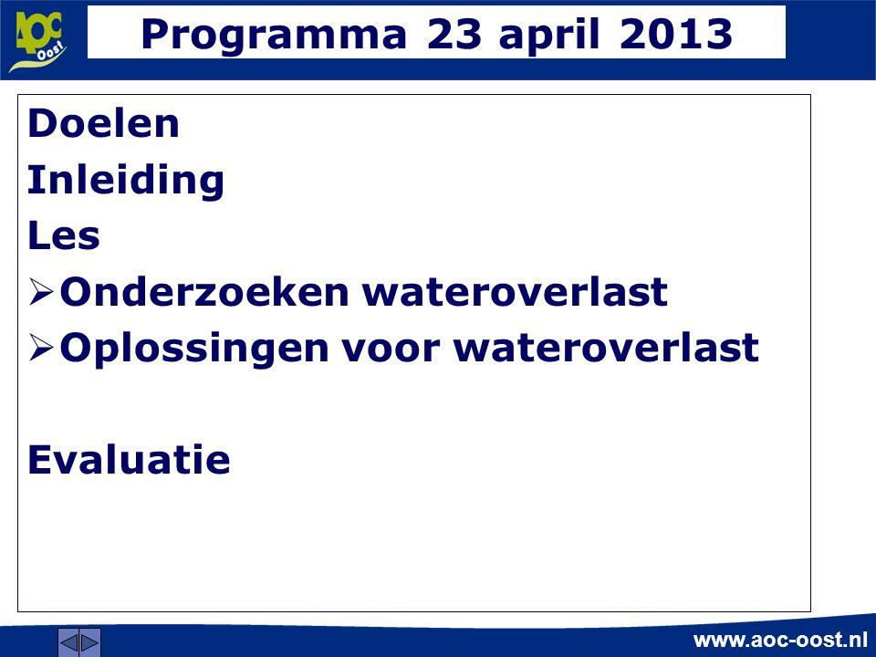 www.aoc-oost.nl Programma 23 april 2013 Doelen Inleiding Les  Onderzoeken wateroverlast  Oplossingen voor wateroverlast Evaluatie