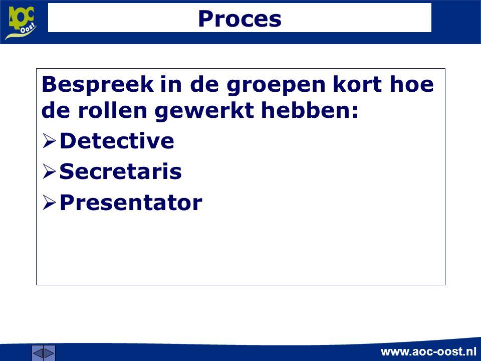 www.aoc-oost.nl Proces Bespreek in de groepen kort hoe de rollen gewerkt hebben:  Detective  Secretaris  Presentator