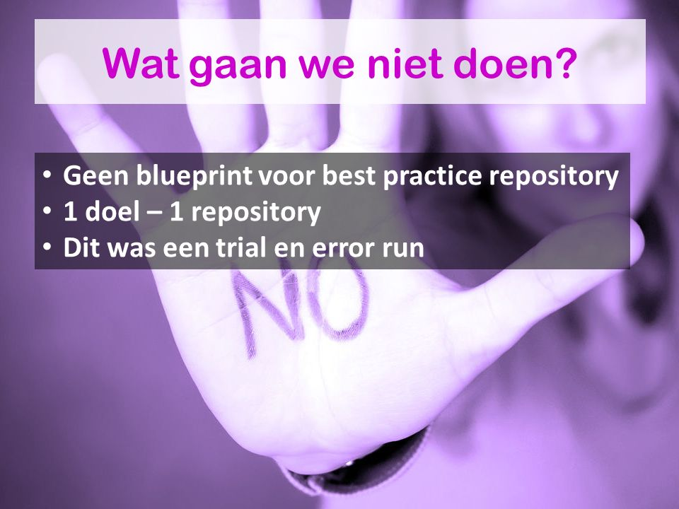 Wat gaan we niet doen? Geen blueprint voor best practice repository 1 doel – 1 repository Dit was een trial en error run