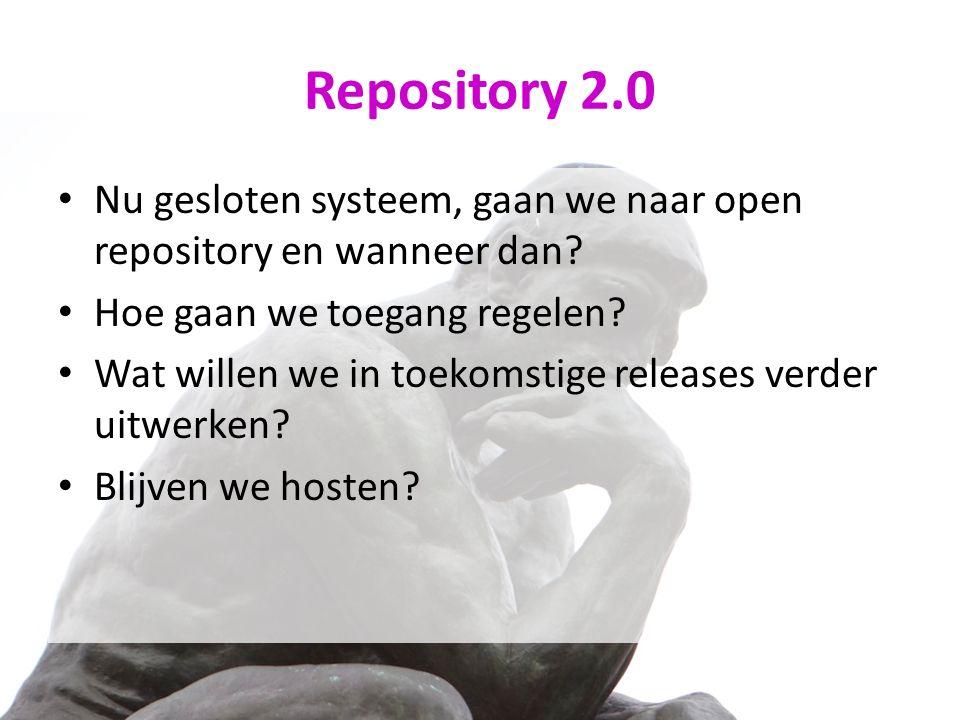 Repository 2.0 Nu gesloten systeem, gaan we naar open repository en wanneer dan? Hoe gaan we toegang regelen? Wat willen we in toekomstige releases ve