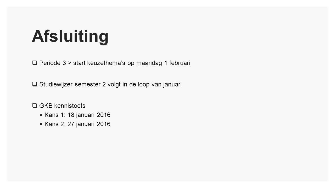Afsluiting  Periode 3 > start keuzethema's op maandag 1 februari  Studiewijzer semester 2 volgt in de loop van januari  GKB kennistoets  Kans 1: 18 januari 2016  Kans 2: 27 januari 2016