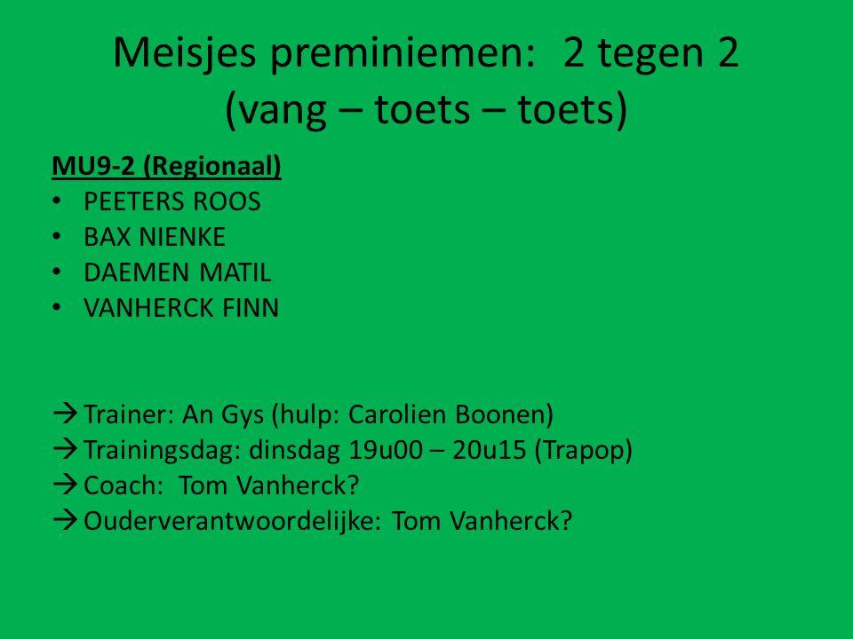 Meisjes preminiemen: 2 tegen 2 (vang – toets – toets) MU9-2 (Regionaal) PEETERS ROOS BAX NIENKE DAEMEN MATIL VANHERCK FINN  Trainer: An Gys (hulp: Carolien Boonen)  Trainingsdag: dinsdag 19u00 – 20u15 (Trapop)  Coach: Tom Vanherck.