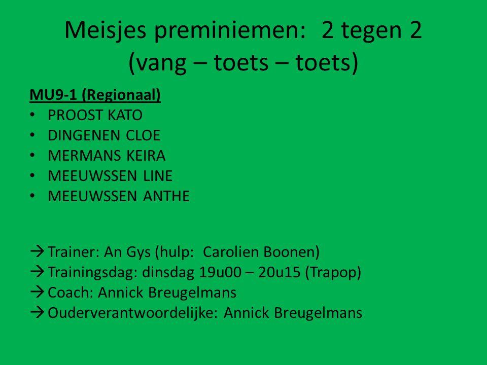 Meisjes preminiemen: 2 tegen 2 (vang – toets – toets) MU9-1 (Regionaal) PROOST KATO DINGENEN CLOE MERMANS KEIRA MEEUWSSEN LINE MEEUWSSEN ANTHE  Trainer: An Gys (hulp: Carolien Boonen)  Trainingsdag: dinsdag 19u00 – 20u15 (Trapop)  Coach: Annick Breugelmans  Ouderverantwoordelijke: Annick Breugelmans