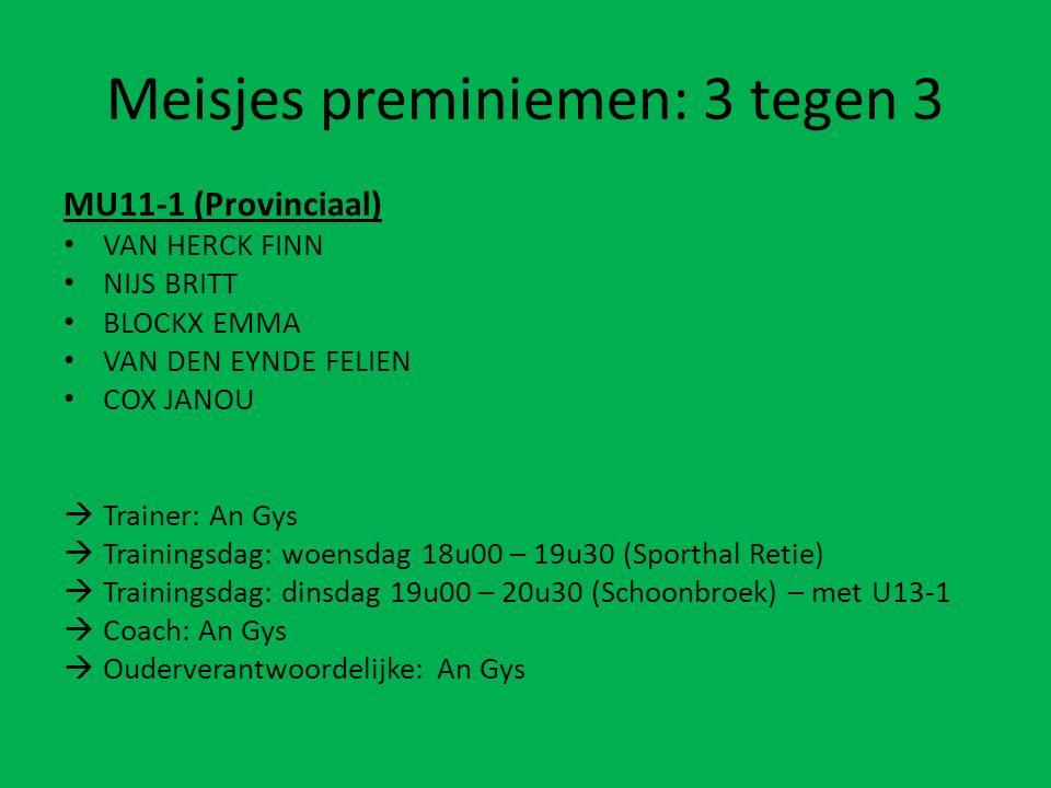 Meisjes preminiemen: 3 tegen 3 MU11-1 (Provinciaal) VAN HERCK FINN NIJS BRITT BLOCKX EMMA VAN DEN EYNDE FELIEN COX JANOU  Trainer: An Gys  Trainingsdag: woensdag 18u00 – 19u30 (Sporthal Retie)  Trainingsdag: dinsdag 19u00 – 20u30 (Schoonbroek) – met U13-1  Coach: An Gys  Ouderverantwoordelijke: An Gys