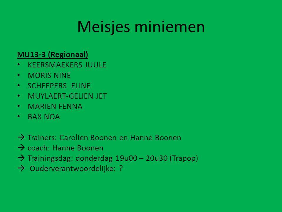 Meisjes miniemen MU13-3 (Regionaal) KEERSMAEKERS JUULE MORIS NINE SCHEEPERS ELINE MUYLAERT-GELIEN JET MARIEN FENNA BAX NOA  Trainers: Carolien Boonen en Hanne Boonen  coach: Hanne Boonen  Trainingsdag: donderdag 19u00 – 20u30 (Trapop)  Ouderverantwoordelijke: ?