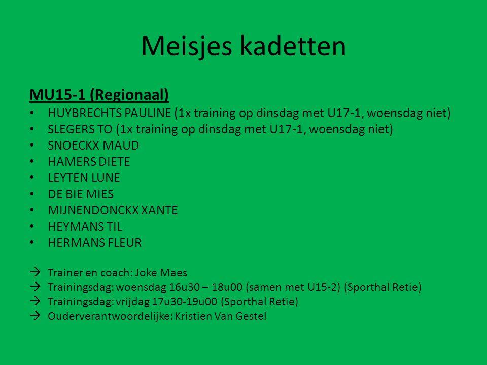 Meisjes kadetten MU15-1 (Regionaal) HUYBRECHTS PAULINE (1x training op dinsdag met U17-1, woensdag niet) SLEGERS TO (1x training op dinsdag met U17-1, woensdag niet) SNOECKX MAUD HAMERS DIETE LEYTEN LUNE DE BIE MIES MIJNENDONCKX XANTE HEYMANS TIL HERMANS FLEUR  Trainer en coach: Joke Maes  Trainingsdag: woensdag 16u30 – 18u00 (samen met U15-2) (Sporthal Retie)  Trainingsdag: vrijdag 17u30-19u00 (Sporthal Retie)  Ouderverantwoordelijke: Kristien Van Gestel