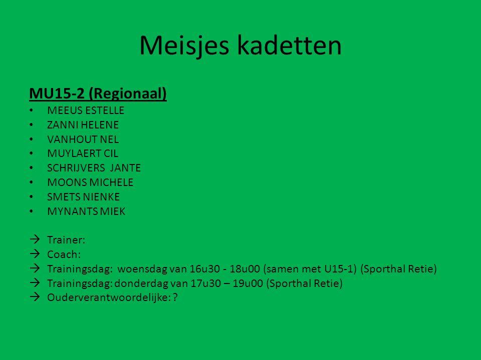 Meisjes kadetten MU15-2 (Regionaal) MEEUS ESTELLE ZANNI HELENE VANHOUT NEL MUYLAERT CIL SCHRIJVERS JANTE MOONS MICHELE SMETS NIENKE MYNANTS MIEK  Trainer:  Coach:  Trainingsdag: woensdag van 16u30 - 18u00 (samen met U15-1) (Sporthal Retie)  Trainingsdag: donderdag van 17u30 – 19u00 (Sporthal Retie)  Ouderverantwoordelijke: ?