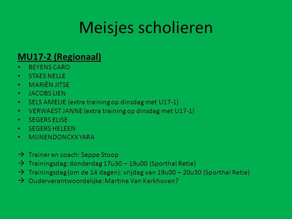 Meisjes scholieren MU17-2 (Regionaal) BEYENS CARO STAES NELLE MARIËN JITSE JACOBS LIEN SELS AMELIE (extra training op dinsdag met U17-1) VERWAEST JANNE (extra training op dinsdag met U17-1) SEGERS ELISE SEGERS HELEEN MIJNENDONCKX YARA  Trainer en coach: Seppe Stoop  Trainingsdag: donderdag 17u30 – 19u00 (Sporthal Retie)  Trainingsdag (om de 14 dagen): vrijdag van 19u00 – 20u30 (Sporthal Retie)  Ouderverantwoordelijke: Martine Van Kerkhoven