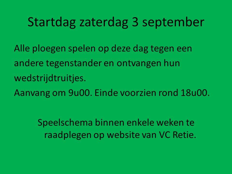 Startdag zaterdag 3 september Alle ploegen spelen op deze dag tegen een andere tegenstander en ontvangen hun wedstrijdtruitjes. Aanvang om 9u00. Einde