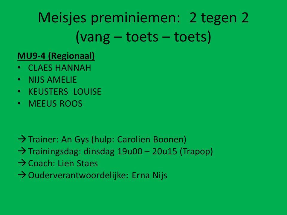 Meisjes preminiemen: 2 tegen 2 (vang – toets – toets) MU9-4 (Regionaal) CLAES HANNAH NIJS AMELIE KEUSTERS LOUISE MEEUS ROOS  Trainer: An Gys (hulp: Carolien Boonen)  Trainingsdag: dinsdag 19u00 – 20u15 (Trapop)  Coach: Lien Staes  Ouderverantwoordelijke: Erna Nijs