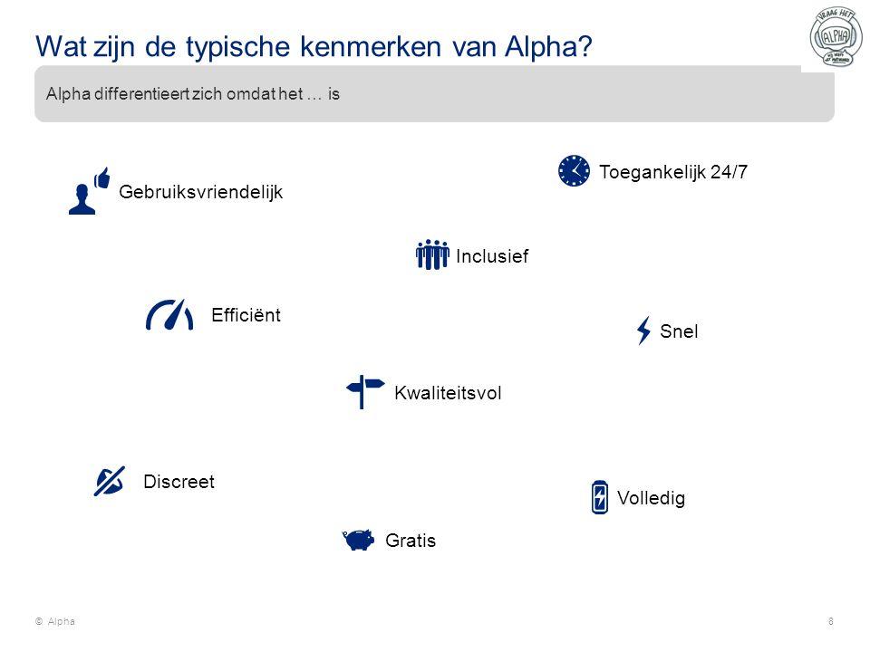 Wat zijn de typische kenmerken van Alpha? © Alpha8 Alpha differentieert zich omdat het … is Gebruiksvriendelijk Efficiënt Toegankelijk 24/7 Kwaliteits