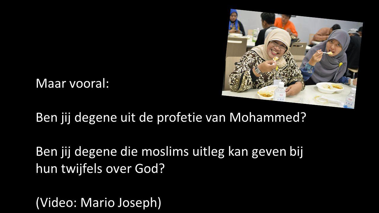 Maar vooral: Ben jij degene uit de profetie van Mohammed.