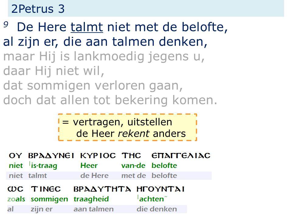 2Petrus 3 9 De Here talmt niet met de belofte, al zijn er, die aan talmen denken, maar Hij is lankmoedig jegens u, daar Hij niet wil, dat sommigen verloren gaan, doch dat allen tot bekering komen.