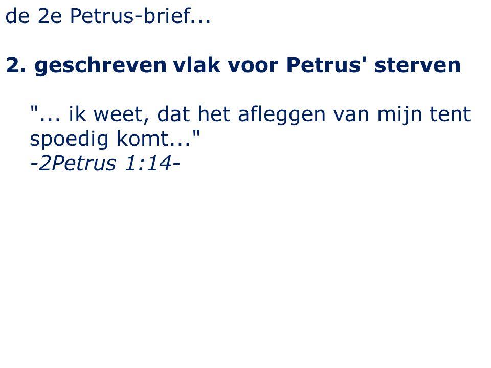 de 2e Petrus-brief... 2. geschreven vlak voor Petrus sterven ...