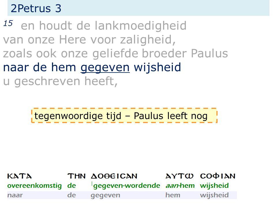 2Petrus 3 15 en houdt de lankmoedigheid van onze Here voor zaligheid, zoals ook onze geliefde broeder Paulus naar de hem gegeven wijsheid u geschreven heeft, tegenwoordige tijd – Paulus leeft nog