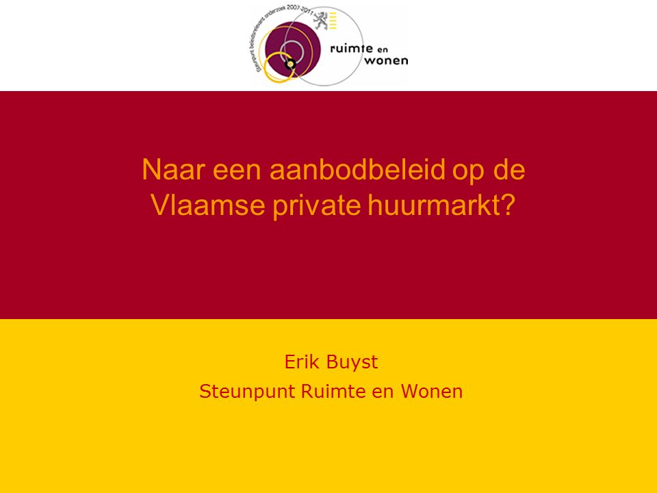 Naar een aanbodbeleid op de Vlaamse private huurmarkt Erik Buyst Steunpunt Ruimte en Wonen