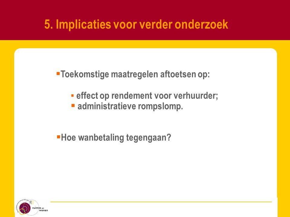 5. Implicaties voor verder onderzoek  effect op rendement voor verhuurder;  administratieve rompslomp.  Hoe wanbetaling tegengaan?  Toekomstige ma