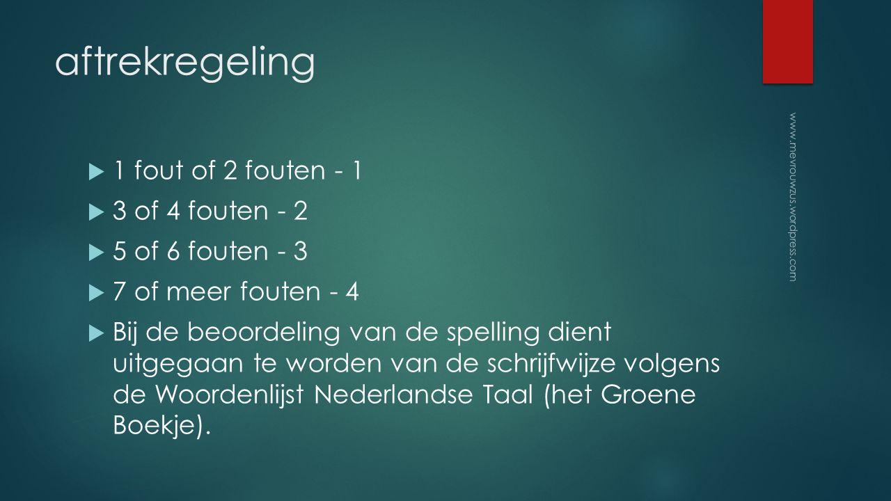 aftrekregeling  1 fout of 2 fouten - 1  3 of 4 fouten - 2  5 of 6 fouten - 3  7 of meer fouten - 4  Bij de beoordeling van de spelling dient uitgegaan te worden van de schrijfwijze volgens de Woordenlijst Nederlandse Taal (het Groene Boekje).