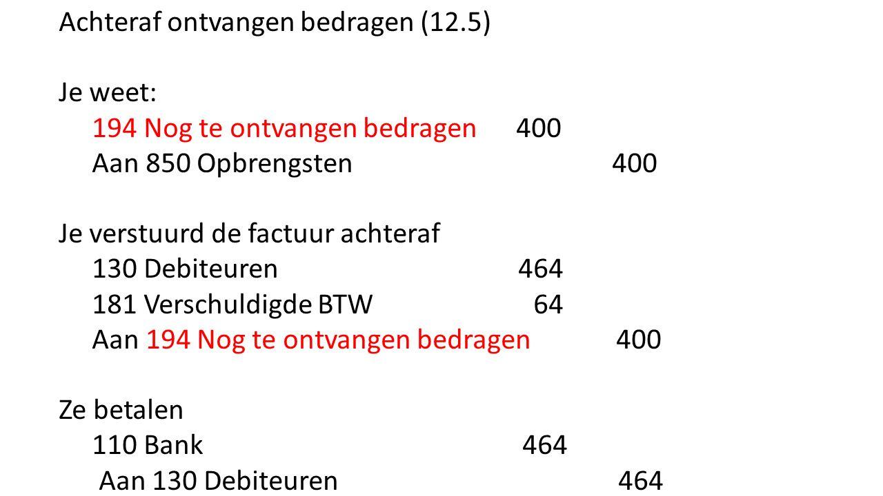 Achteraf ontvangen bedragen (12.5) Je weet: 194 Nog te ontvangen bedragen 400 Aan 850 Opbrengsten 400 Je verstuurd de factuur achteraf 130 Debiteuren