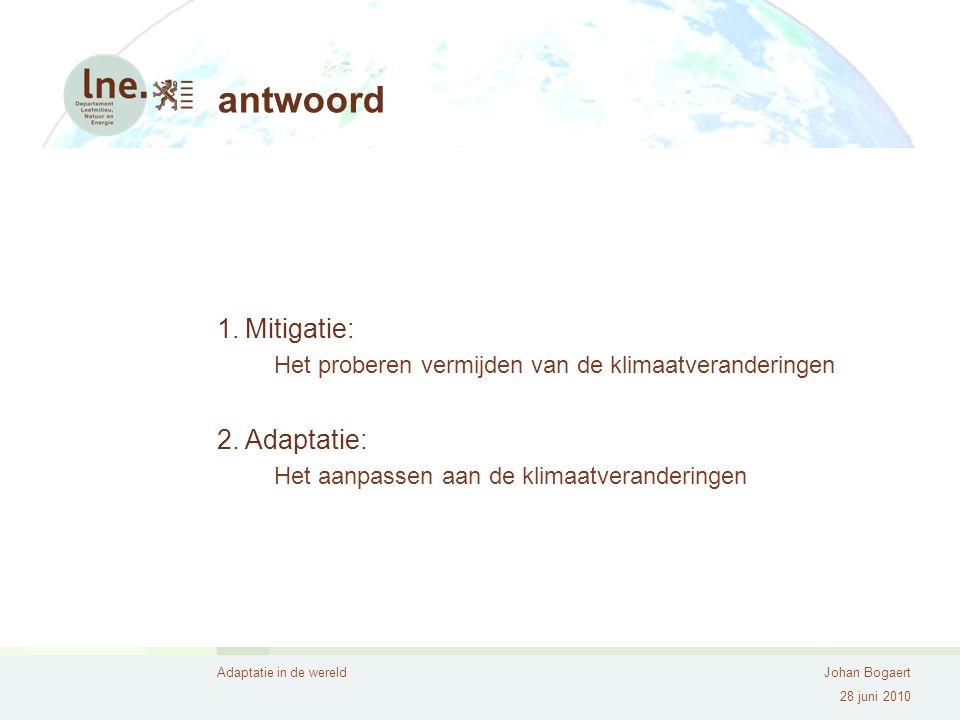 Adaptatie in de wereldJohan Bogaert 28 juni 2010 antwoord 1.Mitigatie: Het proberen vermijden van de klimaatveranderingen 2.Adaptatie: Het aanpassen aan de klimaatveranderingen