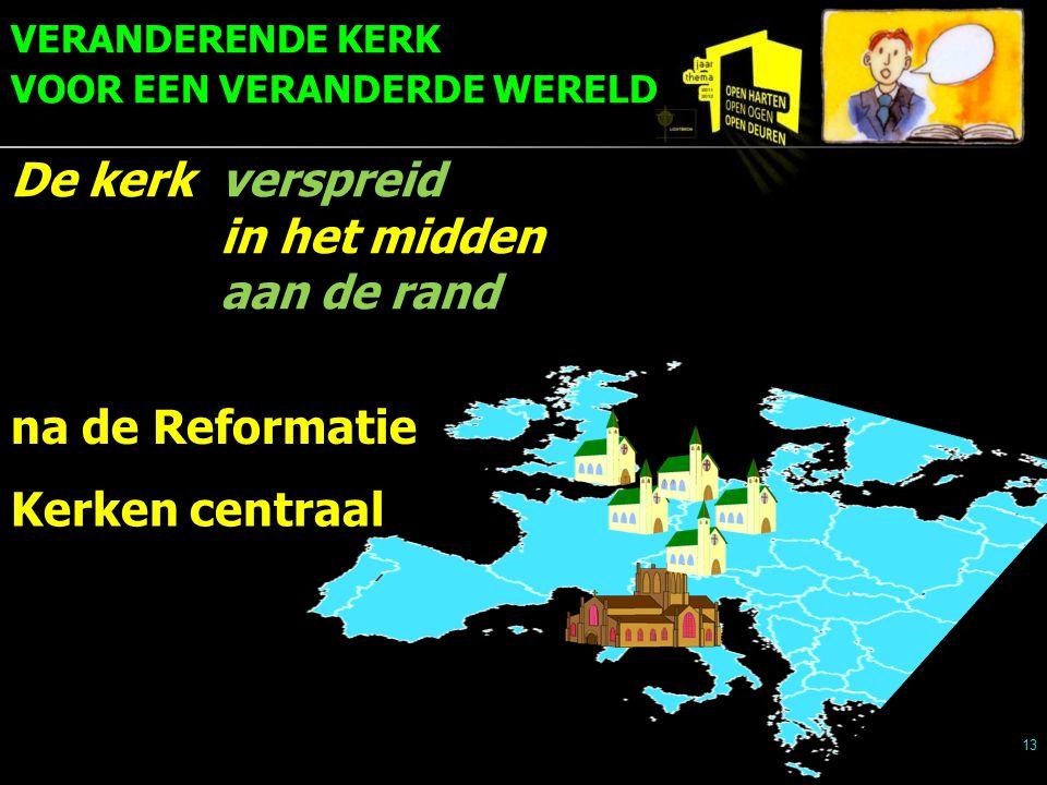 VERANDERENDE KERK VOOR EEN VERANDERDE WERELD 13 Kerken centraal na de Reformatie De kerkverspreid in het midden aan de rand