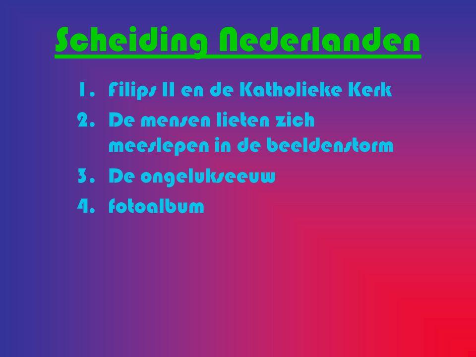 Scheiding Nederlanden 1.Filips II en de Katholieke Kerk 2.De mensen lieten zich meeslepen in de beeldenstorm 3.De ongelukseeuw 4.fotoalbum