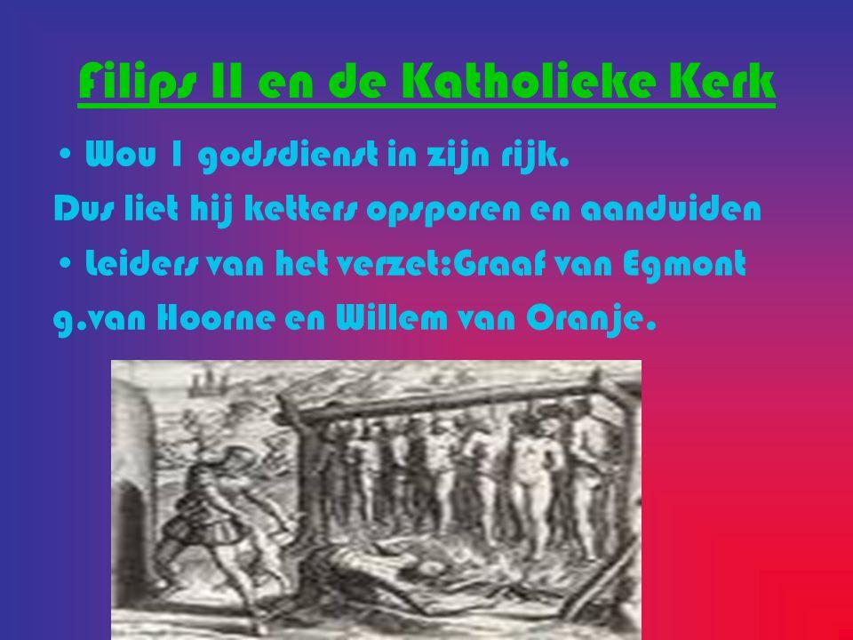 Filips II en de Katholieke Kerk Wou 1 godsdienst in zijn rijk. Dus liet hij ketters opsporen en aanduiden Leiders van het verzet:Graaf van Egmont g.va