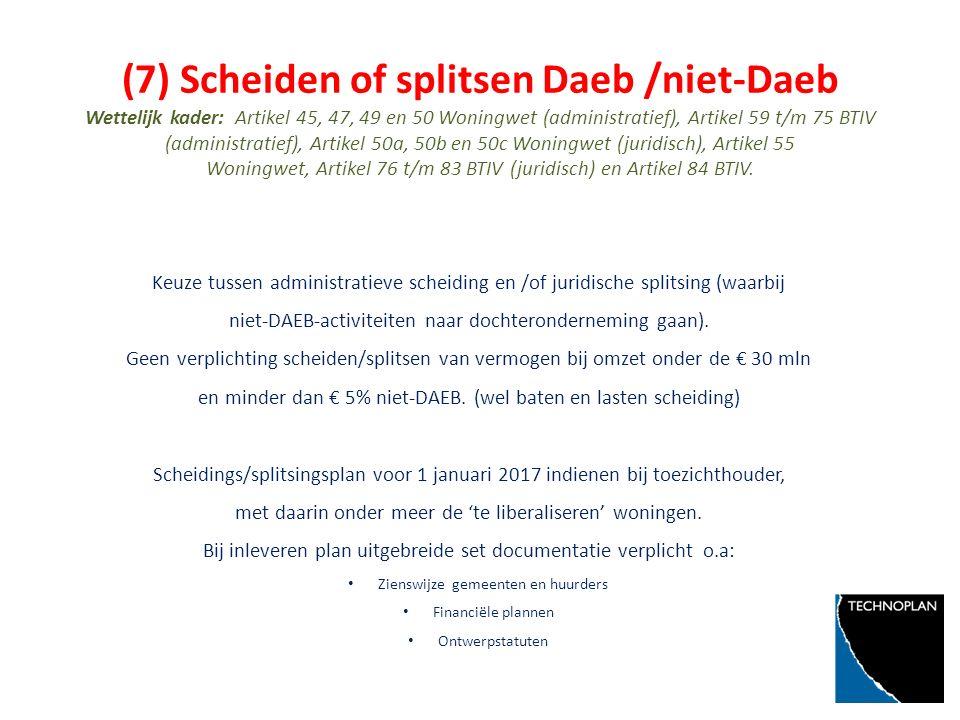 (7) Scheiden of splitsen Daeb /niet-Daeb Wettelijk kader: Artikel 45, 47, 49 en 50 Woningwet (administratief), Artikel 59 t/m 75 BTIV (administratief), Artikel 50a, 50b en 50c Woningwet (juridisch), Artikel 55 Woningwet, Artikel 76 t/m 83 BTIV (juridisch) en Artikel 84 BTIV.