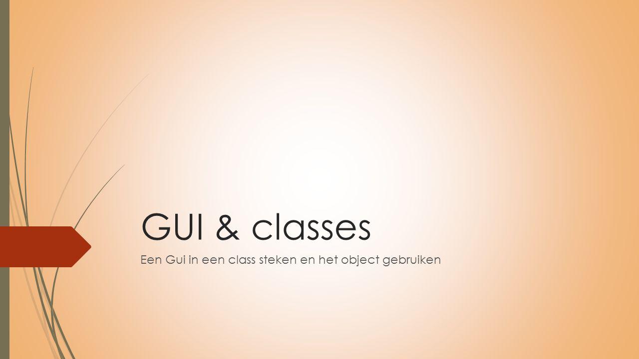 GUI & classes Een Gui in een class steken en het object gebruiken